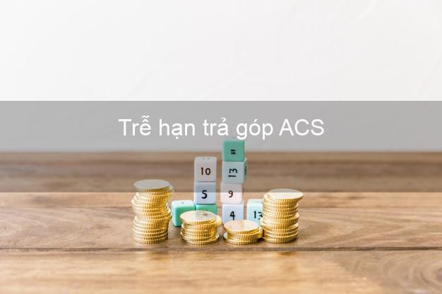 Trễ hạn trả góp ACS