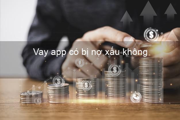 Vay app có bị nợ xấu không