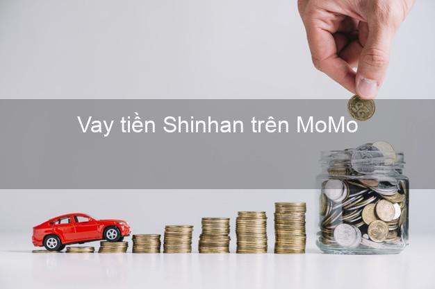 Vay tiền Shinhan trên MoMo