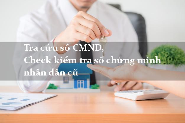 Tra cứu số CMND, Check kiểm tra số chứng minh nhân dân cũ