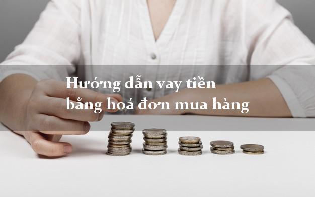 Hướng dẫn vay tiền bằng hoá đơn mua hàng
