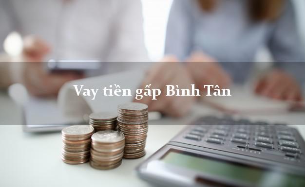 Công ty cho Vay tiền gấp Bình Tân Hồ Chí Minh có ngay trong 10 phút