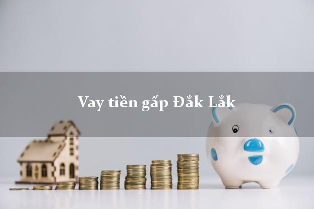 Hướng dẫn Vay tiền gấp Đắk Lắk có ngay 10 triệu