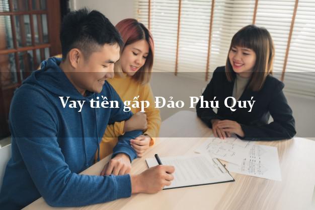 Công ty cho Vay tiền gấp Đảo Phú Quý Bình Thuận có ngay trong 5 phút