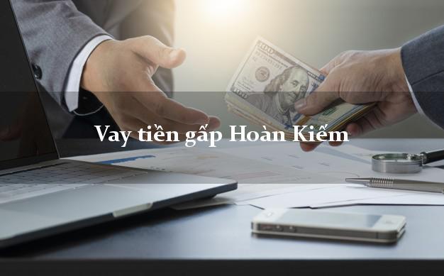Công ty cho Vay tiền gấp Hoàn Kiếm Hà Nội có ngay 10 triệu