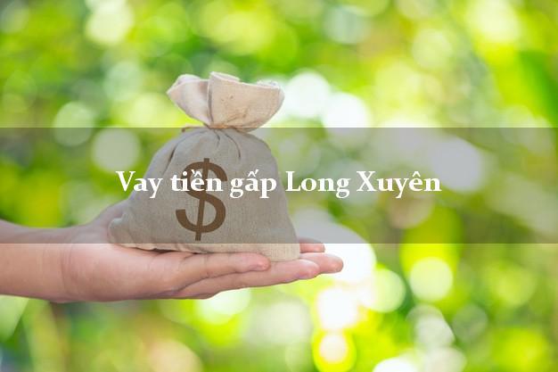 Làm sao để Vay tiền gấp Long Xuyên An Giang có ngay trong 5 phút