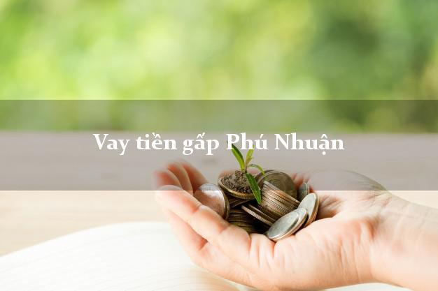 Công ty cho Vay tiền gấp Phú Nhuận Hồ Chí Minh có ngay 20 triệu chỉ trong 30 phút