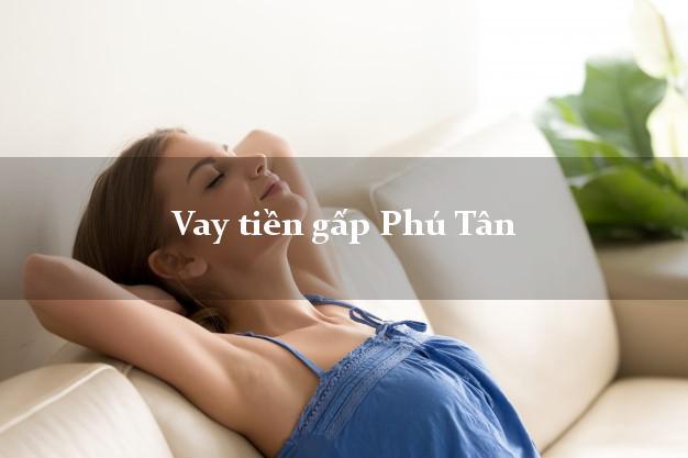 Kinh nghiệm Vay tiền gấp Phú Tân An Giang có ngay trong 10 phút