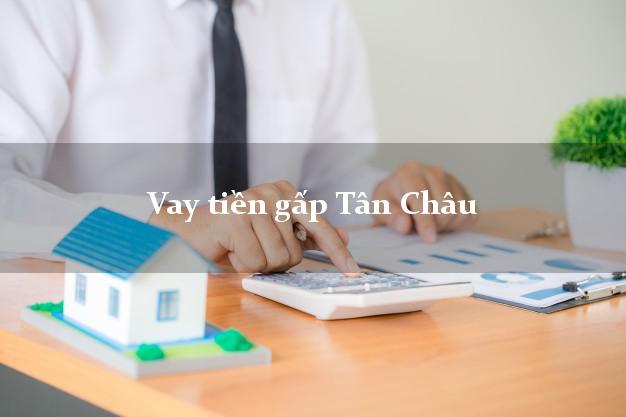 Địa chỉ cho Vay tiền gấp Tân Châu An Giang có ngay trong 15 phút