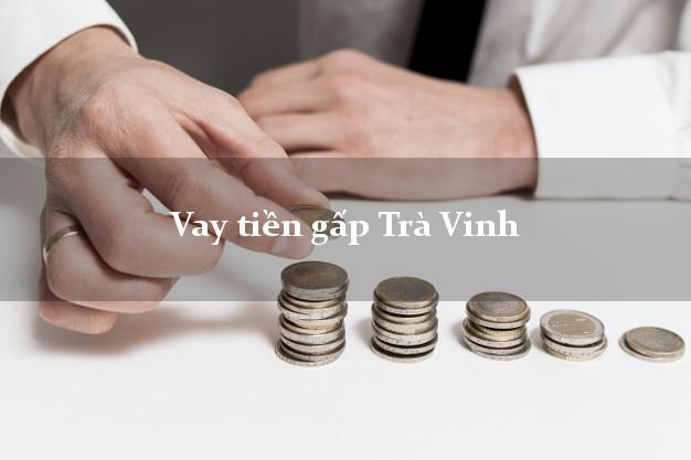 Dịch vụ cho Vay tiền gấp Trà Vinh có ngay 20 triệu