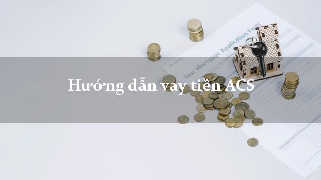 Hướng dẫn vay tiền ACS không thế chấp