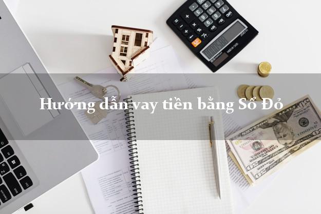Hướng dẫn vay tiền bằng Sổ Đỏ đơn giản