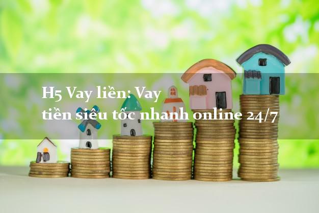 H5 Vay liền: Vay tiền siêu tốc nhanh online 24/7