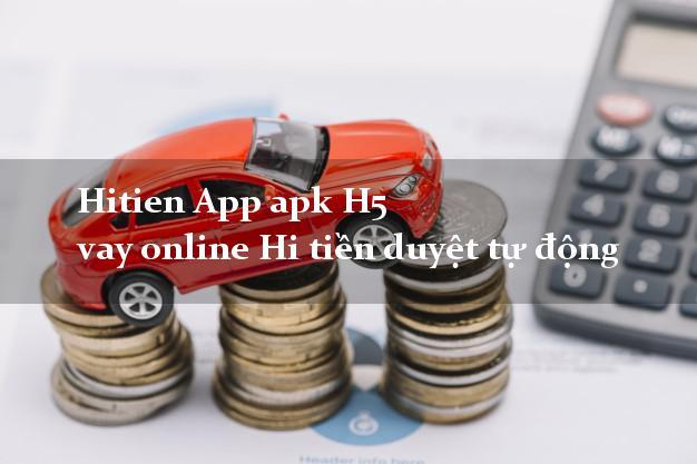 Hitien App apk H5 vay online Hi tiền duyệt tự động