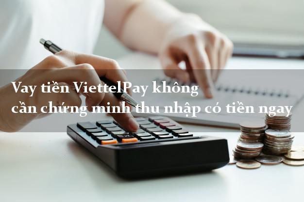 Vay tiền ViettelPay không cần chứng minh thu nhập có tiền ngay