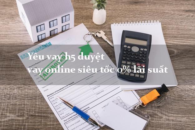 Yêu vay h5 duyệt vay online siêu tốc 0% lãi suất
