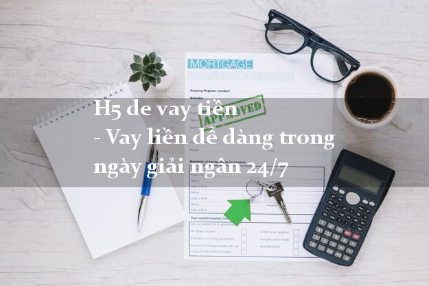 H5 de vay tiền - Vay liền dễ dàng trong ngày giải ngân 24/7