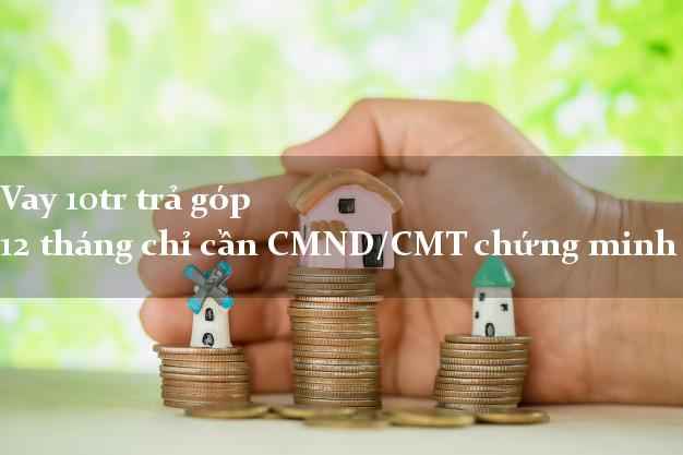 Vay 10tr trả góp 12 tháng chỉ cần CMND/CMT chứng minh thư