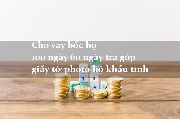 Cho vay bốc họ 100 ngày 60 ngày trả góp giấy tờ photo hộ khẩu tỉnh