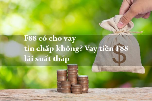 F88 có cho vay tín chấp không? Vay tiền F88 lãi suất thấp