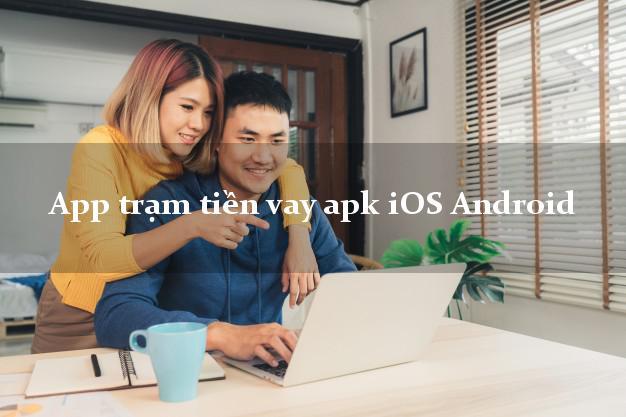 App trạm tiền vay apk iOS Android siêu tốc 24/7