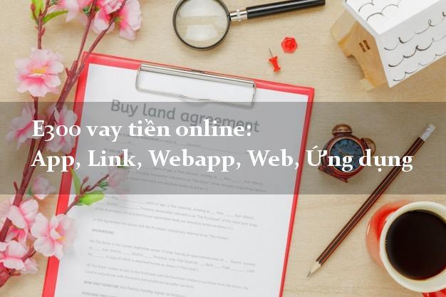 E300 vay tiền online: App, Link, Webapp, Web, Ứng dụng siêu tốc 24/7