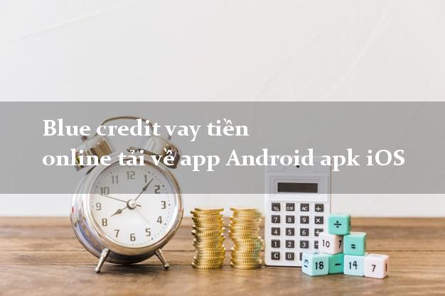 Blue credit vay tiền online tải về app Android apk iOS uy tín