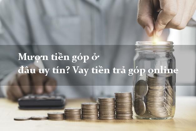 Mượn tiền góp ở đâu uy tín? Vay tiền trả góp online 0% lãi suất