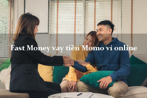 Fast Money vay tiền Momo ví online không chứng minh thu nhập
