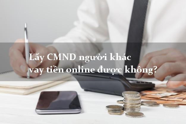 Lấy CMND người khác vay tiền online được không? Vay mượn hàng đầu