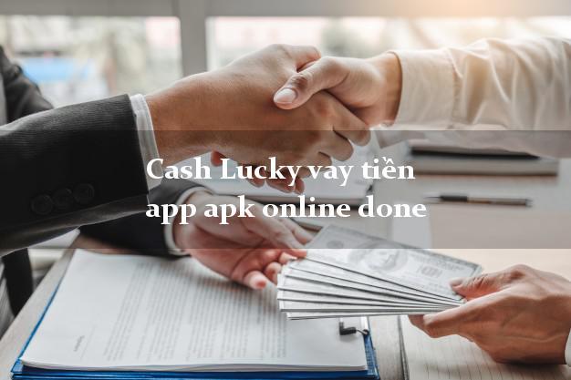 Cash Lucky vay tiền app apk online done chấp nhận nợ xấu