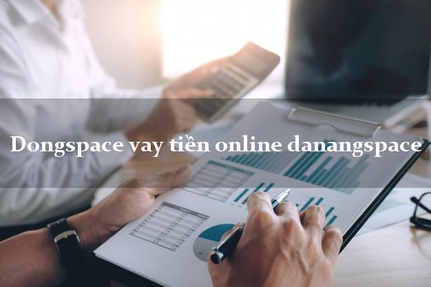 Dongspace vay tiền online danangspace chấp nhận nợ xấu