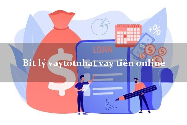 Bit lý vaytotnhat vay tiền online lấy liền trong ngày