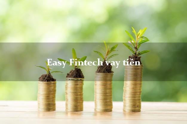 Easy Fintech vay tiền mặt có ngay trong ngay