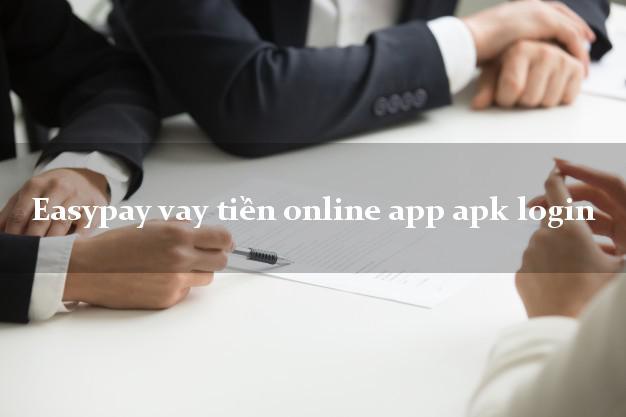 Easypay vay tiền online app apk login nóng gấp toàn quốc